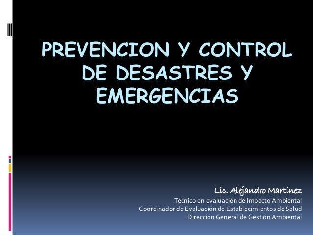PREVENCION Y CONTROL DE DESASTRES Y EMERGENCIAS Lic. Alejandro Martínez Técnico en evaluación de ImpactoAmbiental Coordina...