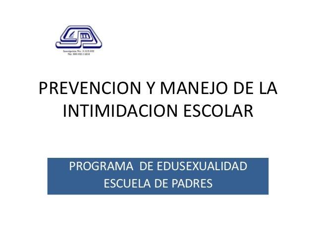 PREVENCION Y MANEJO DE LA  INTIMIDACION ESCOLAR   PROGRAMA DE EDUSEXUALIDAD        ESCUELA DE PADRES