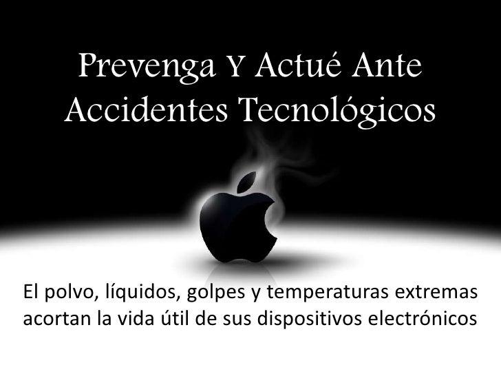Prevenga Y Actué Ante    Accidentes TecnológicosEl polvo, líquidos, golpes y temperaturas extremasacortan la vida útil de ...