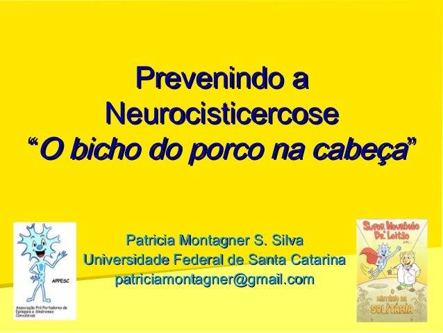 """Prevenindo aPrevenindo a NeurocisticercoseNeurocisticercose """"""""O bicho do porco na cabeçaO bicho do porco na cabeça"""""""" Patri..."""