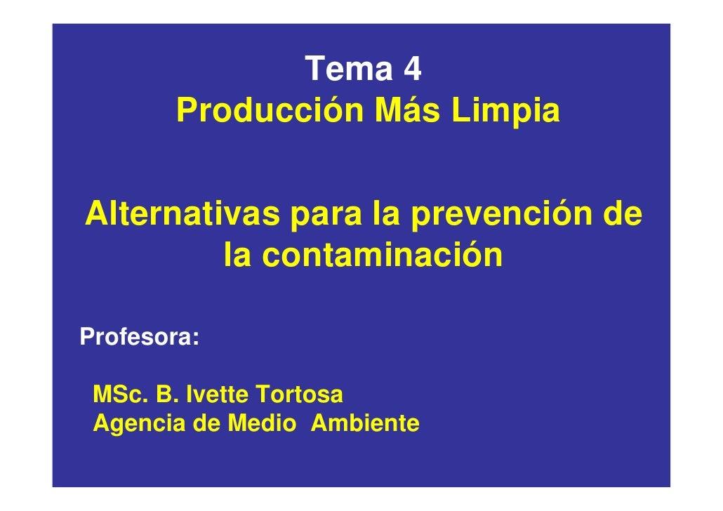 Tema 4         Producción Más Limpia  Alternativas para la prevención de          la contaminación  Profesora:   MSc. B. I...
