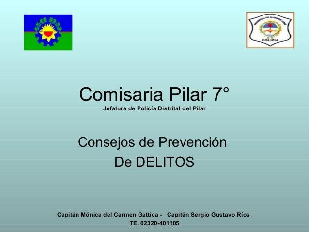 Comisaria Pilar 7° Jefatura de Policía Distrital del Pilar Consejos de Prevención De DELITOS Capitán Mónica del Carmen Gat...