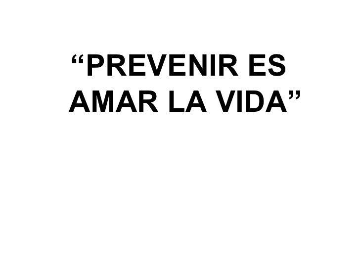 """"""" PREVENIR ES AMAR LA VIDA"""""""