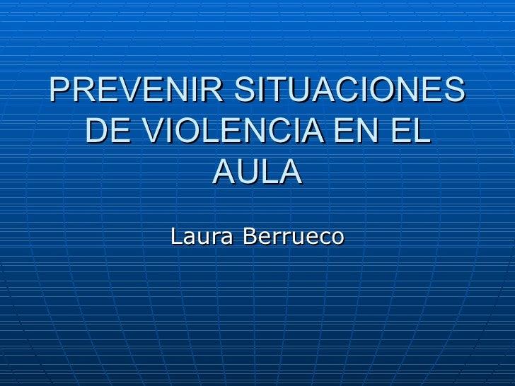 PREVENIR SITUACIONES DE VIOLENCIA EN EL AULA Laura Berrueco