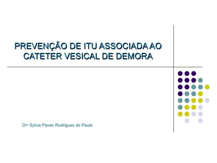 PREVENÇÃO DE ITU ASSOCIADA AO CATETER VESICAL DE DEMORA Dr a.  Sylvia Pavan Rodrigues de Paula