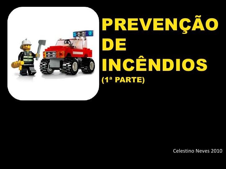 Celestino Neves 2010<br />PREVENÇÃO    DE          INCÊNDIOS <br />(1ª PARTE)<br />        Celestino Neves 2010<br />