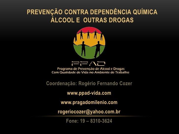 PREVENÇÃO CONTRA DEPENDÊNCIA QUÍMICA      ÁLCOOL E OUTRAS DROGAS     Coordenação: Rogério Fernando Cozer             www.p...