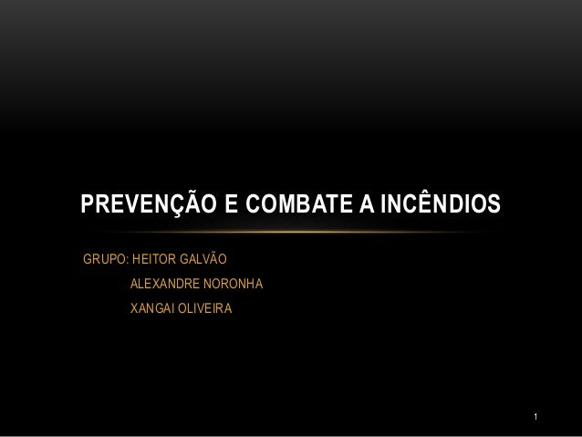 GRUPO: HEITOR GALVÃO ALEXANDRE NORONHA XANGAI OLIVEIRA PREVENÇÃO E COMBATE A INCÊNDIOS 1