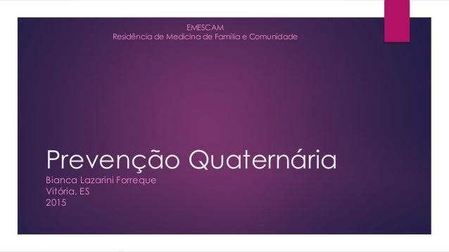 Prevenção Quaternária Bianca Lazarini Forreque Vitória, ES 2015 EMESCAM Residência de Medicina de Família e Comunidade
