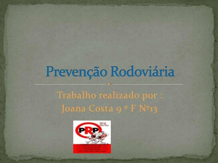 Trabalho realizado por :<br />Joana Costa 9 º F Nº13 <br />Prevenção Rodoviária <br />