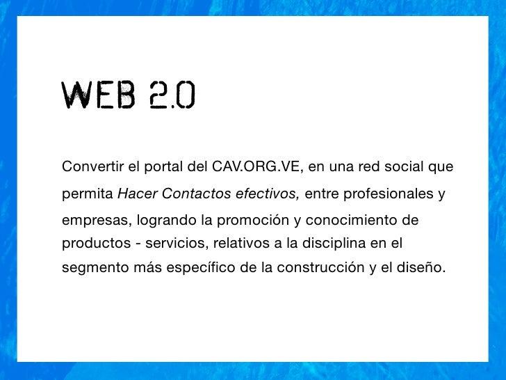 Web 2.o Convertir el portal del CAV.ORG.VE, en una red social que permita Hacer Contactos efectivos, entre profesionales y...