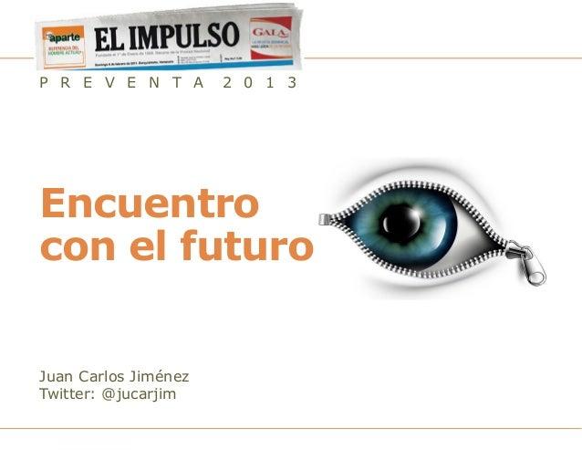 P R E V E N T A       2 0 1 3Encuentrocon el futuroJuan Carlos JiménezTwitter: @jucarjim                       Preventa 20...