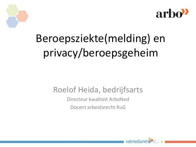 Beroepsziekte(melding) en privacy/beroepsgeheim Roelof Heida, bedrijfsarts Directeur kwaliteit ArboNed Docent arbeidsrecht...