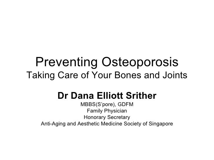 Preventing Osteoporosis Taking Care of Your Bones and Joints Dr Dana Elliott Srither MBBS(S'pore), GDFM Family Physician H...