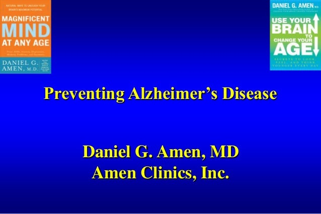 Preventing Alzheimer's Disease Daniel G. Amen, MD Amen Clinics, Inc.