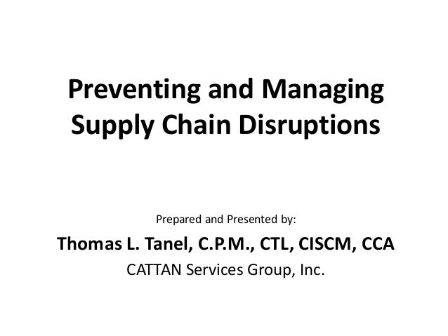 Preventing and Managing Supply Chain Disruptions Prepared and Presented by:  Thomas L. Tanel, C.P.M., CTL, CISCM, CCA CATT...