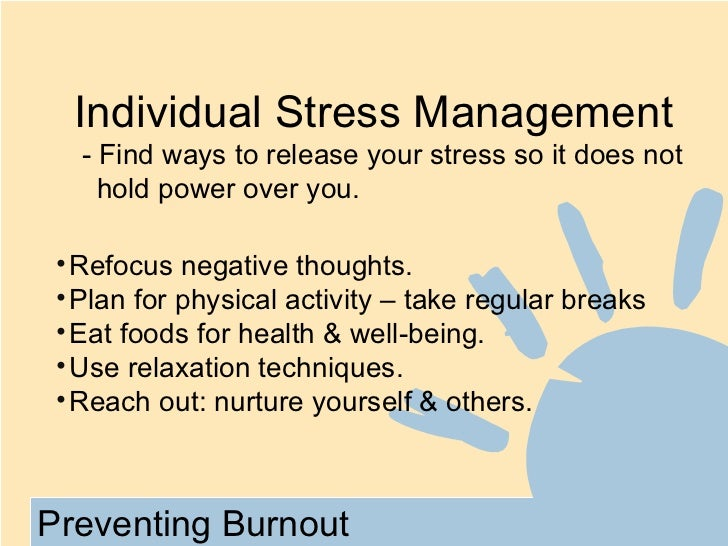 Individual Stress Management   - Find ways to release your stress so it does not     hold power over you. • Refocus negati...