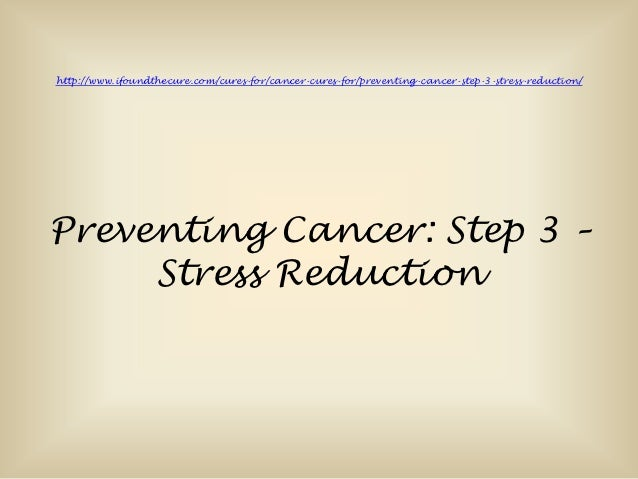 http://www.ifoundthecure.com/cures-for/cancer-cures-for/preventing-cancer-step-3-stress-reduction/Preventing Cancer: Step ...