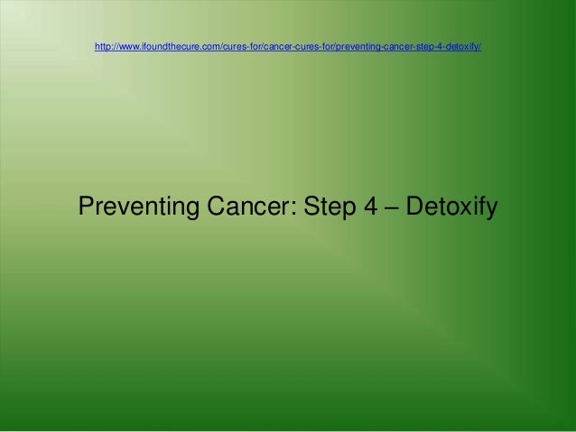 http://www.ifoundthecure.com/cures-for/cancer-cures-for/preventing-cancer-step-4-detoxify/Preventing Cancer: Step 4 – Deto...