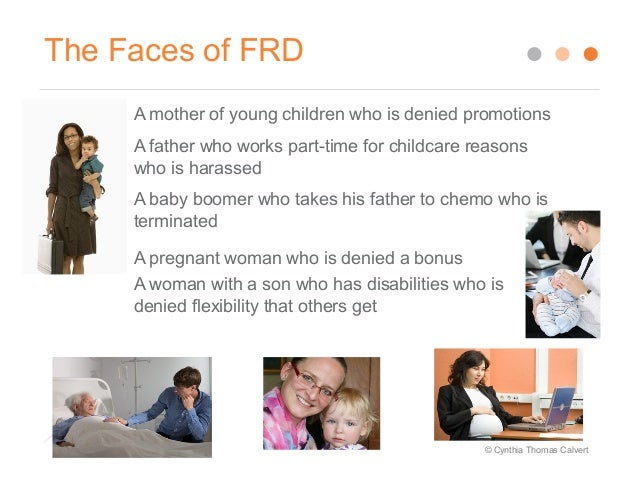 family responsibility discrimination what is it This is the kind of thinking that gets employers into trouble, sparking charges of  family responsibilities discrimination, also known as frd.