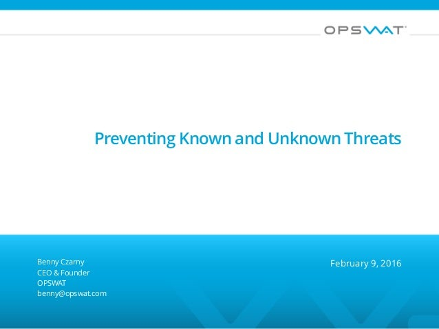 Preventing Known and Unknown Threats Benny Czarny CEO & Founder OPSWAT benny@opswat.com February 9, 2016