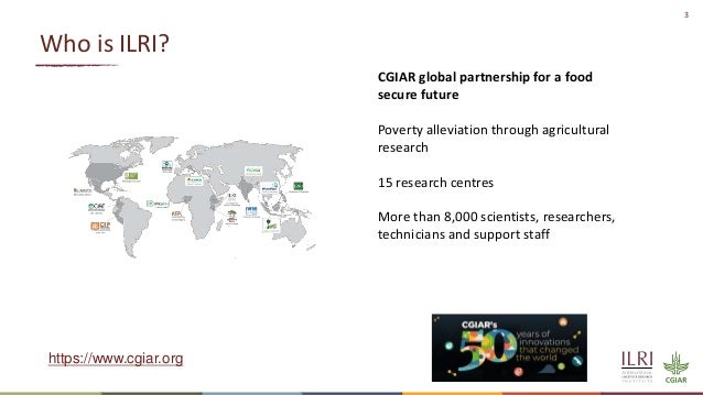 3 Who is ILRI? CGIAR global partnership for a food secure future Poverty alleviation through agricultural research 15 rese...