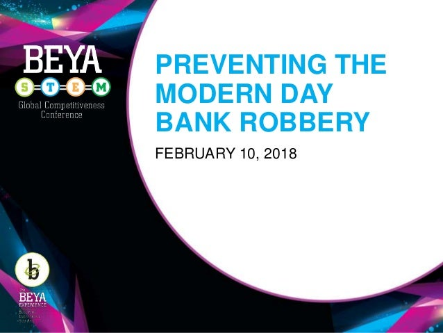 PREVENTING THE MODERN DAY BANK ROBBERY FEBRUARY 10, 2018