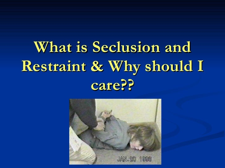 What is Seclusion and Restraint & Why should I care??