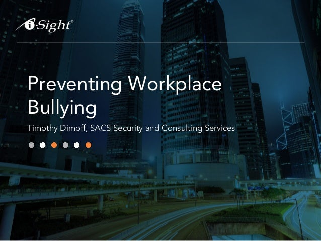 Preventing Workplace Bullying Timothy Dimoff, SACS Security and Consulting Services