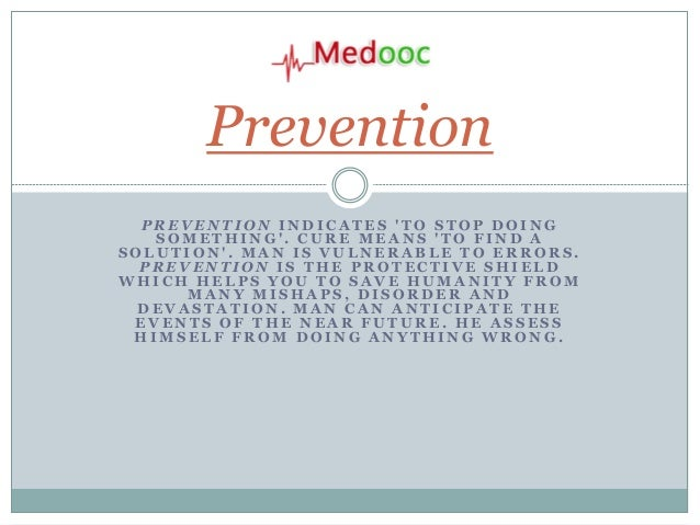 Prevention  PREVENTION INDICATES TO STOP DOING   SOMETHING. CURE MEANS TO FIND ASOLUTION. MAN IS VULNERABLE TO ERRORS.  PR...