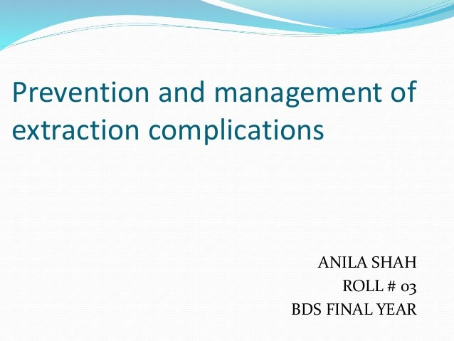 Prevention and management of extraction complications ANILA SHAH ROLL # 03 BDS FINAL YEAR