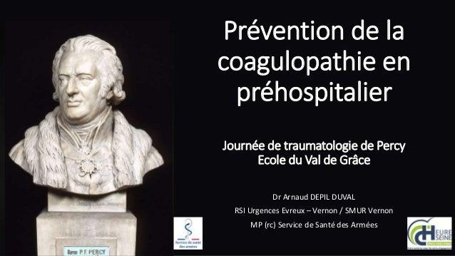 Prévention de la coagulopathie en préhospitalier Journée de traumatologie de Percy Ecole du Val de Grâce Dr Arnaud DEPIL D...