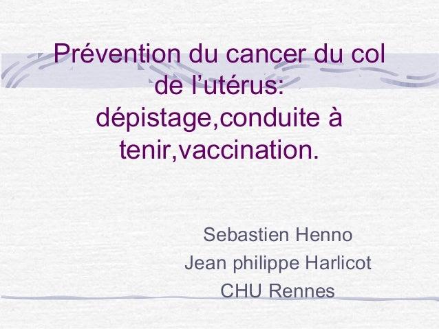 Prévention du cancer du colde l'utérus:dépistage,conduite àtenir,vaccination.Sebastien HennoJean philippe HarlicotCHU Rennes