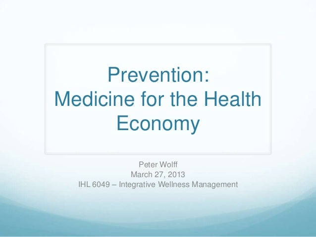 Prevention:Medicine for the Health      Economy                   Peter Wolff                 March 27, 2013  IHL 6049 – I...