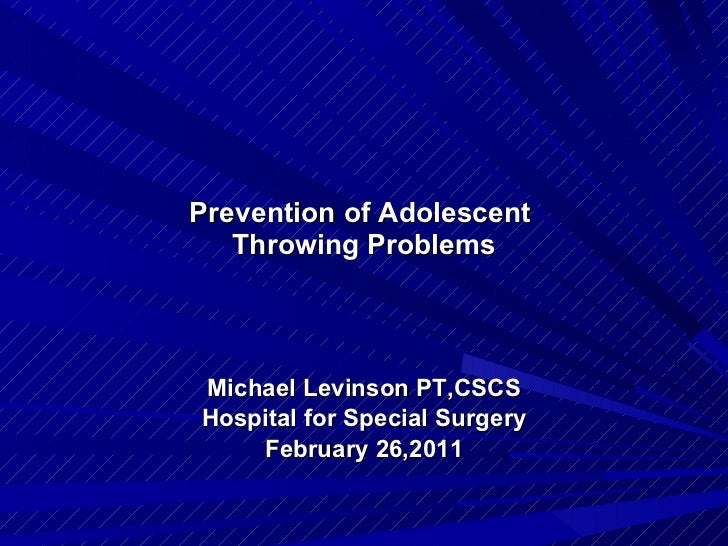 Prevention of Adolescent  Throwing Problems Michael Levinson PT,CSCS Hospital for Special Surgery February 26,2011