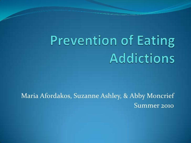 Prevention of Eating Addictions<br />Maria Afordakos, Suzanne Ashley, & Abby Moncrief<br />Summer 2010<br />