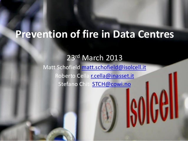 Prevention of fire in Data Centres              23rd March 2013     Matt Schofield matt.schofield@isolcell.it         Robe...