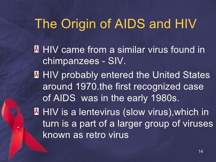 The Origin of AIDS and HIV <ul><li>HIV came from a similar virus found in chimpanzees - SIV. </li></ul><ul><li>HIV probabl...