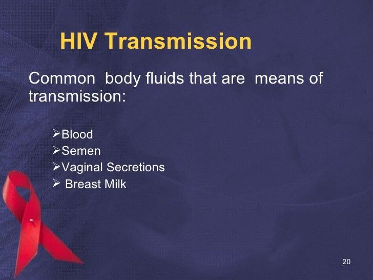 HIV Transmission <ul><li>Common  body fluids that are  means of transmission: </li></ul><ul><ul><ul><li>Blood </li></ul></...
