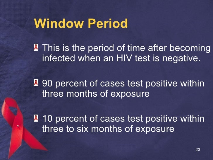 Window Period <ul><li>This is the period of time after becoming infected when an HIV test is negative. </li></ul><ul><li>9...