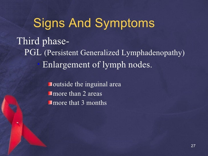 Signs And Symptoms <ul><li>Third phase- </li></ul><ul><li>PGL  (Persistent Generalized Lymphadenopathy) </li></ul><ul><ul>...