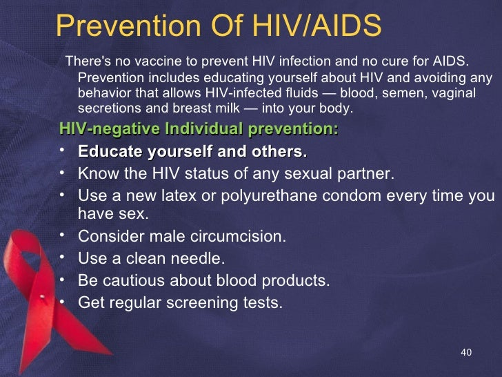 Prevention Of HIV/AIDS <ul><li>There's no vaccine to prevent HIV infection and no cure for AIDS. Prevention includes educa...