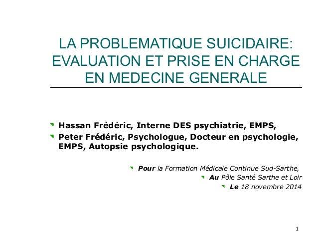 LA PROBLEMATIQUE SUICIDAIRE:  EVALUATION ET PRISE EN CHARGE  1  EN MEDECINE GENERALE  Hassan Frédéric, Interne DES psychia...