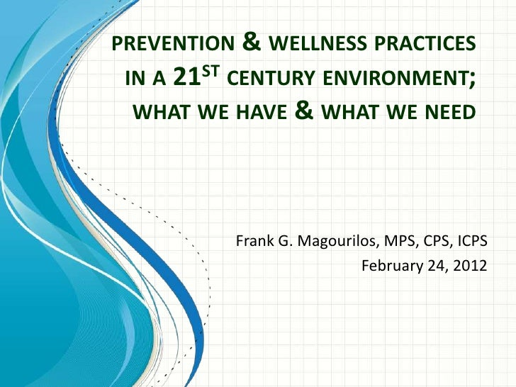 PREVENTION & WELLNESS PRACTICES IN A 21ST CENTURY ENVIRONMENT;  WHAT WE HAVE & WHAT WE NEED          Frank G. Magourilos, ...