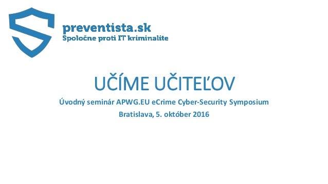 UČÍME UČITEĽOV Úvodný seminár APWG.EU eCrime Cyber-Security Symposium Bratislava, 5. október 2016