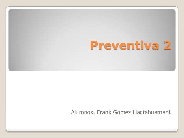 Preventiva 2  Alumnos: Frank Gómez Llactahuamani.