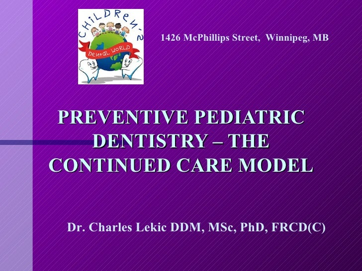 PREVENTIVE PEDIATRIC DENTISTRY – THE CONTINUED CARE MODEL Dr. Charles Lekic DDM, MSc, PhD, FRCD(C) 1426 McPhillips Street,...