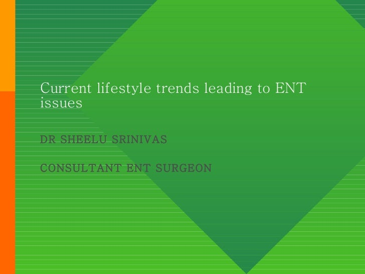 Current lifestyle trends leading to ENT issues DR SHEELU SRINIVAS CONSULTANT ENT SURGEON