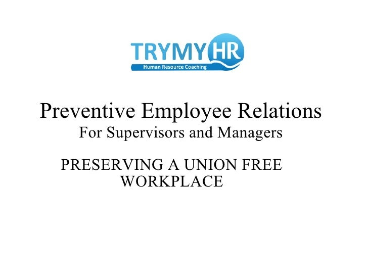 Preventive Employee Relations For Supervisors and Managers PRESERVING A UNION FREE WORKPLACE