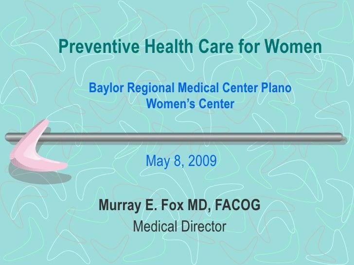Preventive Health Care for Women Baylor Regional Medical Center Plano Women's Center May 8, 2009  Murray E. Fox MD, FACOG...